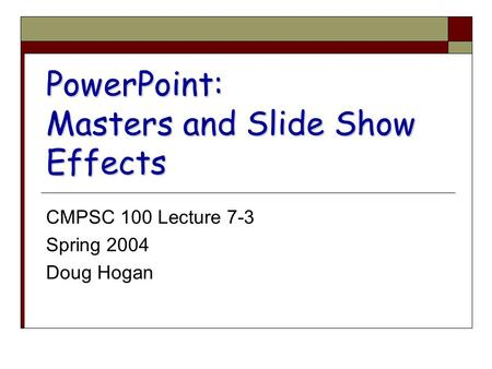 PowerPoint: Masters and Slide Show Effects CMPSC 100 Lecture 7-3 Spring 2004 Doug Hogan.