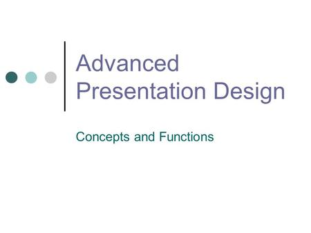 Advanced Presentation Design Concepts and Functions.