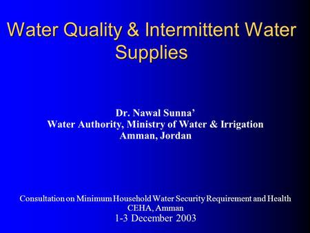 Water Quality & Intermittent Water Supplies Dr. Nawal Sunna' Water Authority, Ministry of Water & Irrigation Amman, Jordan Consultation on Minimum Household.
