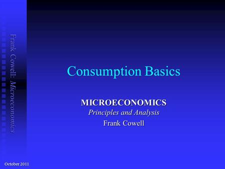 Frank Cowell: Microeconomics Consumption Basics MICROECONOMICS Principles and Analysis Frank Cowell October 2011.