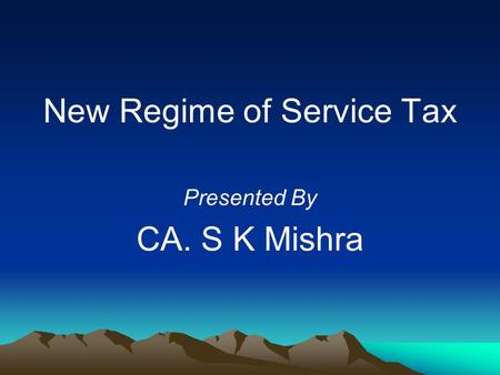 New Regime of Service Tax Presented By CA. S K Mishra.