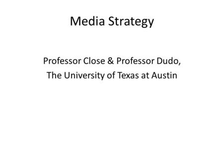 Media Strategy Professor Close & Professor Dudo, The University of Texas at Austin.