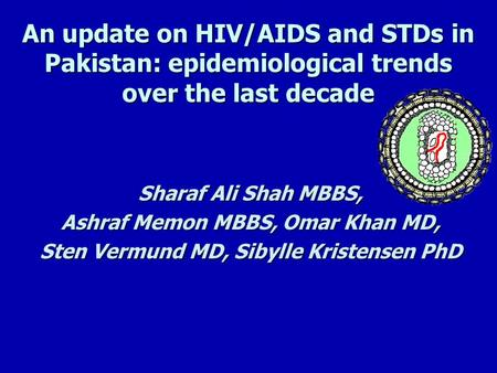An update on HIV/AIDS and STDs in Pakistan: epidemiological trends over the last decade Sharaf Ali Shah MBBS, Ashraf Memon MBBS, Omar Khan MD, Sten Vermund.