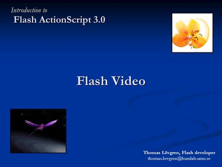 Flash Video Flash ActionScript 3.0 Introduction to Thomas Lövgren, Flash developer