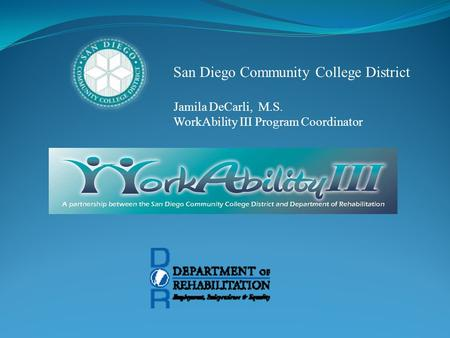 San Diego Community College District Jamila DeCarli, M.S. WorkAbility III Program Coordinator.