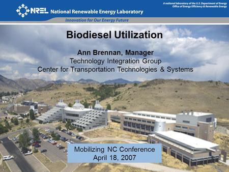 Biodiesel Utilization Ann Brennan, Manager Technology Integration Group Center for Transportation Technologies & Systems Mobilizing NC Conference April.