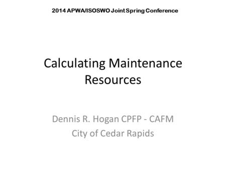 Calculating Maintenance Resources Dennis R. Hogan CPFP - CAFM City of Cedar Rapids 2014 APWA/ISOSWO Joint Spring Conference.