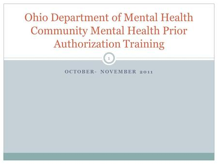 OCTOBER- NOVEMBER 2011 Ohio Department of Mental Health Community Mental Health Prior Authorization Training 1.