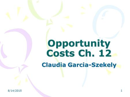 8/14/2015 1 Opportunity Costs Ch. 12 Claudia Garcia-Szekely.