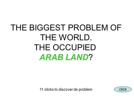 THE BIGGEST PROBLEM OF THE WORLD. THE OCCUPIED ARAB LAND? 11 clicks to discover de problem click.