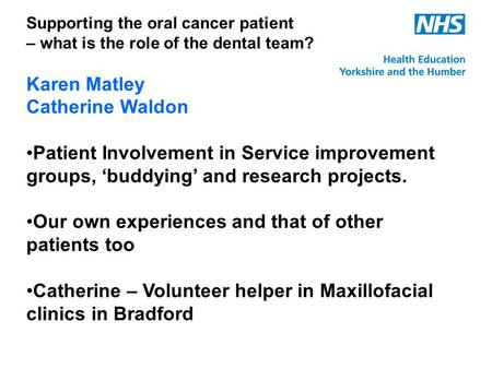 Supporting the oral cancer patient – what is the role of the dental team? Karen Matley Catherine Waldon Patient Involvement in Service improvement groups,