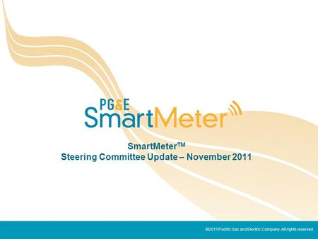 ©2011 Pacific Gas and Electric Company. All rights reserved. SmartMeter TM Steering Committee Update – November 2011.