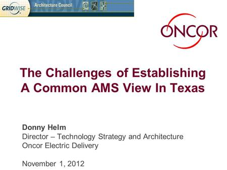 Donny Helm Director – Technology Strategy and Architecture Oncor Electric Delivery November 1, 2012 The Challenges of Establishing A Common AMS View In.