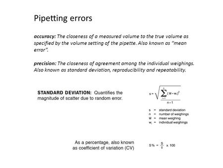 "Accuracy: The closeness of a measured volume to the true volume as specified by the volume setting of the pipette. Also known as ""mean error"". precision:"