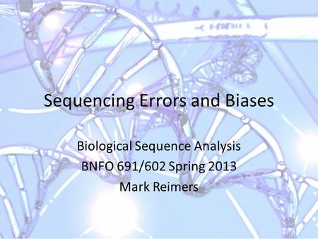 Sequencing Errors and Biases Biological Sequence Analysis BNFO 691/602 Spring 2013 Mark Reimers.