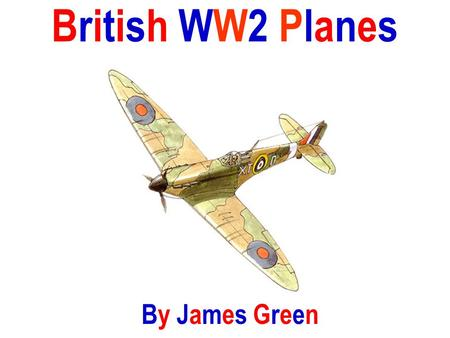 British WW2 Planes By James Green. SupermarineSpitfireSupermarineSpitfire The Supermarine Spitfire was a single-seat fighter plane that was used by the.