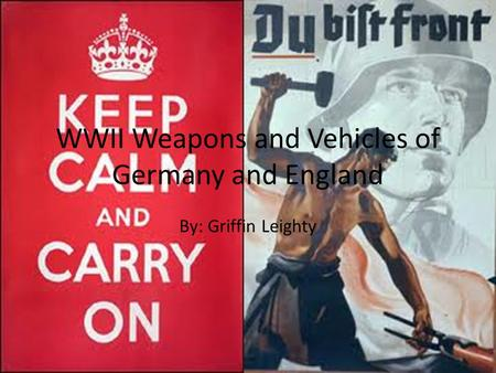 WWII Weapons and Vehicles of Germany and England By: Griffin Leighty.