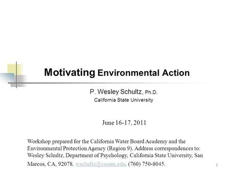 1 Motivating Environmental Action P. Wesley Schultz, Ph.D. California State University Workshop prepared for the California Water Board Academy and the.