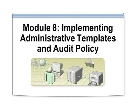 Module 8: Implementing Administrative Templates and Audit Policy.