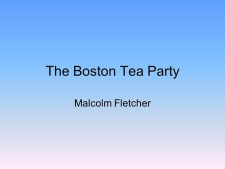 The Boston Tea Party Malcolm Fletcher. How the Boston Tea Party Began The Patriots were determined to prevent the tea on these ships from being landed.