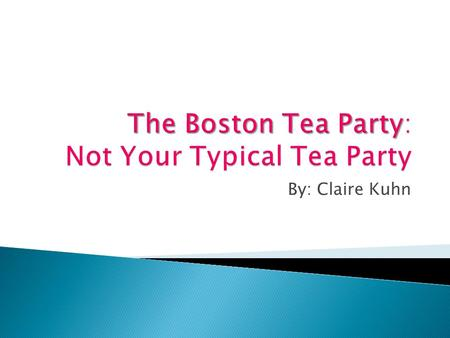 By: Claire Kuhn. 1. The students should be able to describe the effects that the Boston Tea Party had on the revolution of our country. 2. The student.