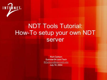 NDT Tools Tutorial: How-To setup your own NDT server Rich Carlson Summer 04 Joint Tech July 19, 2004.