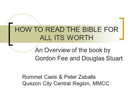 HOW TO READ THE BIBLE FOR ALL ITS WORTH An Overview of the book by Gordon Fee and Douglas Stuart Rommel Casis & Peter Zaballa Quezon City Central Region,
