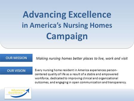 Advancing Excellence in America's Nursing Homes Campaign Making nursing homes better places to live, work and visit OUR MISSION OUR VISION Every nursing.
