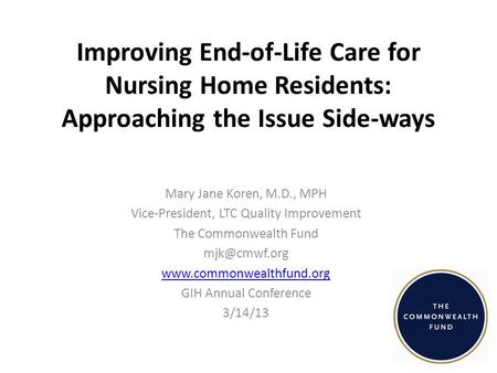 Improving End-of-Life Care for Nursing Home Residents: Approaching the Issue Side-ways Mary Jane Koren, M.D., MPH Vice-President, LTC Quality Improvement.
