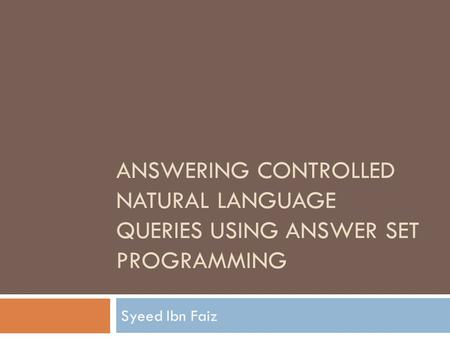 ANSWERING CONTROLLED NATURAL LANGUAGE QUERIES USING ANSWER SET PROGRAMMING Syeed Ibn Faiz.
