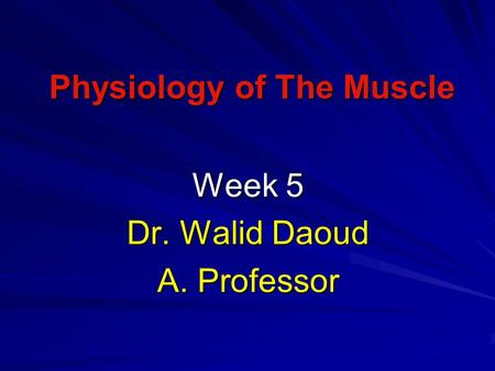 Physiology of The Muscle Week 5 Dr. Walid Daoud A. Professor.