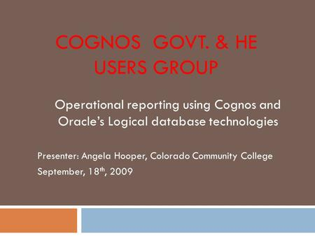 COGNOS GOVT. & HE USERS GROUP Operational reporting using Cognos and Oracle's Logical database technologies Presenter: Angela Hooper, Colorado Community.