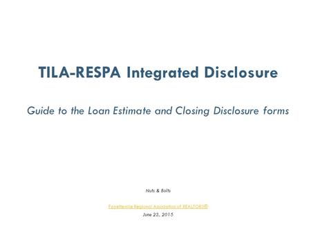 TILA-RESPA Integrated Disclosure Guide to the Loan Estimate and Closing Disclosure forms Nuts & Bolts Fayetteville Regional Association of REALTORS® June.