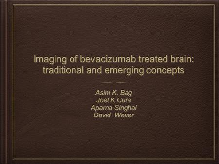 Imaging of bevacizumab treated brain: traditional and emerging concepts Asim K. Bag Joel K Cure Aparna Singhal David Wever Asim K. Bag Joel K Cure Aparna.