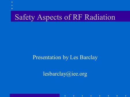 Safety Aspects of RF Radiation Presentation by Les Barclay