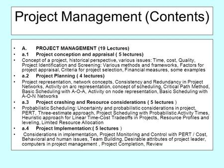 Project Management (Contents) A.PROJECT MANAGEMENT (19 Lectures) a.1Project conception and appraisal ( 5 lectures) Concept of a project, historical perspective,