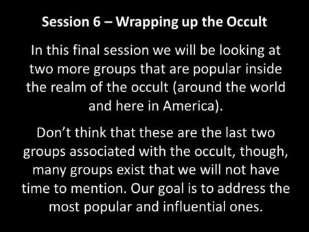 Session 6 – Wrapping up the Occult In this final session we will be looking at two more groups that are popular inside the realm of the occult (around.