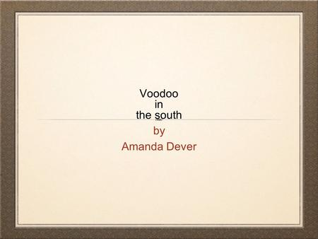 Voodoo in the south by Amanda Dever. Voodoo Meaning a charm, spell or curse holding magic power of voodoo. Comes from the African word for Spirit Communicating.