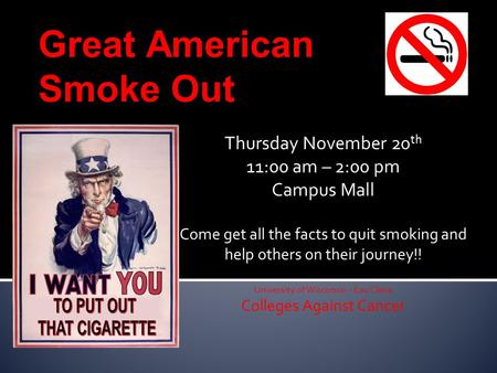 Great American Smoke Out Thursday November 20 th 11:00 am – 2:00 pm Campus Mall Come get all the facts to quit smoking and help others on their journey!!