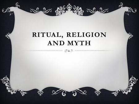 RITUAL, RELIGION AND MYTH. DEFINITION OF RITUAL  A ritual must fit into four categories. These four categories are that it must be a repetitive social.