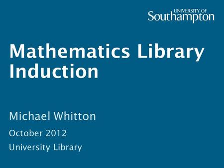 Mathematics Library Induction Michael Whitton October 2012 University Library.