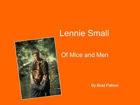 Lennie Small Of Mice and Men By Brad Palmer. His Behaviour Lennie's child-like behaviour is frequent in the book e.g. when he stays in the barn with the.