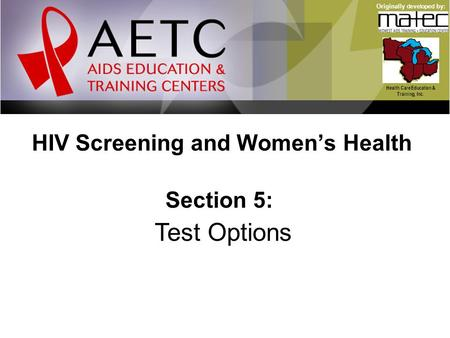 HIV Screening and Women's Health Health Care Education & Training, Inc. Originally developed by: Section 5: Test Options.