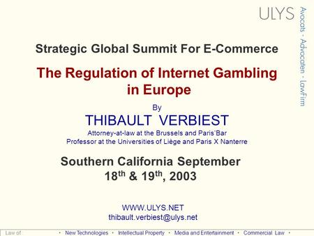 Strategic Global Summit For E-Commerce The Regulation of Internet Gambling in Europe By THIBAULT VERBIEST Attorney-at-law at the Brussels and Paris'Bar.