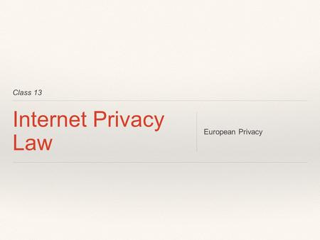 Class 13 Internet Privacy Law European Privacy.
