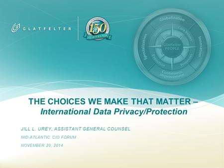 THE CHOICES WE MAKE THAT MATTER – International Data Privacy/Protection JILL L. UREY, ASSISTANT GENERAL COUNSEL MID-ATLANTIC CIO FORUM NOVEMBER 20, 2014.