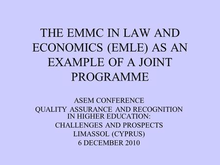 THE EMMC IN LAW AND ECONOMICS (EMLE) AS AN EXAMPLE OF A JOINT PROGRAMME ASEM CONFERENCE QUALITY ASSURANCE AND RECOGNITION IN HIGHER EDUCATION: CHALLENGES.