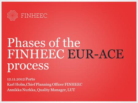 Phases of the FINHEEC EUR-ACE process 12.11.2012 Porto Karl Holm,Chief Planning Officer FINHEEC Annikka Nurkka, Quality Manager, LUT.