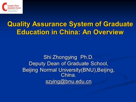 Quality Assurance System of Graduate Education in China: An Overview Shi Zhongying Ph.D. Deputy Dean of Graduate School, Beijing Normal University(BNU),Beijing,