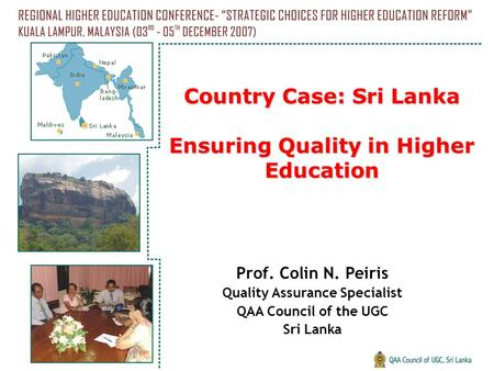 Country Case: Sri Lanka Ensuring Quality in Higher Education Prof. Colin N. Peiris Quality Assurance Specialist QAA Council of the UGC Sri Lanka.